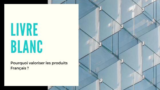 Livre Blanc – Pourquoi valoriser les produits Français ?